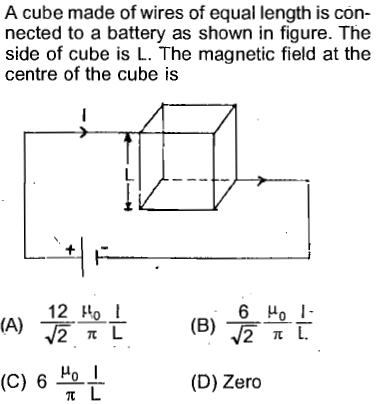 A cube made of wires of equal length is con nected to a battery as shown in figure. The side of cube is L. The magnetic field at the centre of the cube is L. 12μ0 ! 6 Ho l I- (c) 6 Hol (D) Zero